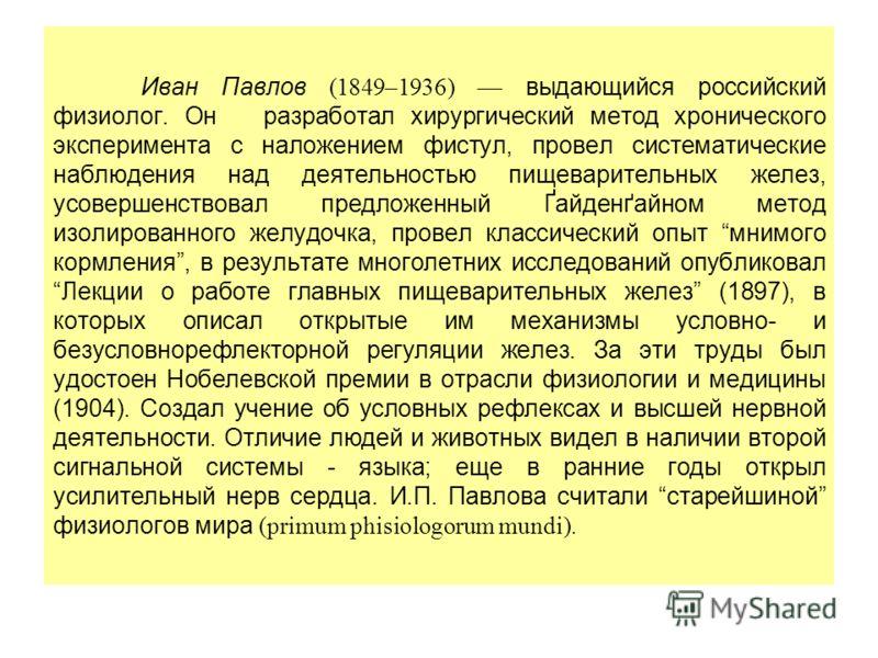 Иван Павлов (1849–1936) выдающийся российский физиолог. Он разработал хирургический метод хронического эксперимента с наложением фистул, провел систематические наблюдения над деятельностью пищеварительных желез, усовершенствовал предложенный Ґайденґа