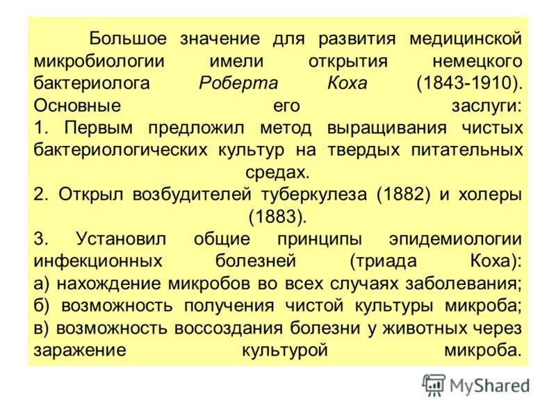 Большое значение для развития медицинской микробиологии имели открытия немецкого бактериолога Роберта Коха (1843-1910). Основные его заслуги: 1. Первым предложил метод выращивания чистых бактериологических культур на твердых питательных средах. 2. От