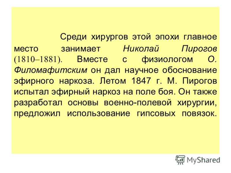 Среди хирургов этой эпохи главное место занимает Николай Пирогов (1810–1881). Вместе с физиологом О. Филомафитским он дал научное обоснование эфирного наркоза. Летом 1847 г. М. Пирогов испытал эфирный наркоз на поле боя. Он также разработал основы во