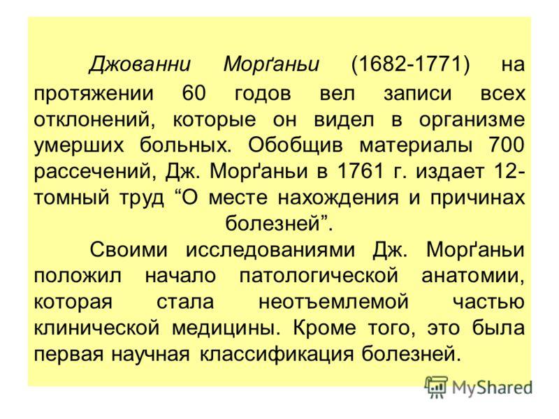 Джованни Морґаньи (1682-1771) на протяжении 60 годов вел записи всех отклонений, которые он видел в организме умерших больных. Обобщив материалы 700 рассечений, Дж. Морґаньи в 1761 г. издает 12- томный труд О месте нахождения и причинах болезней. Сво
