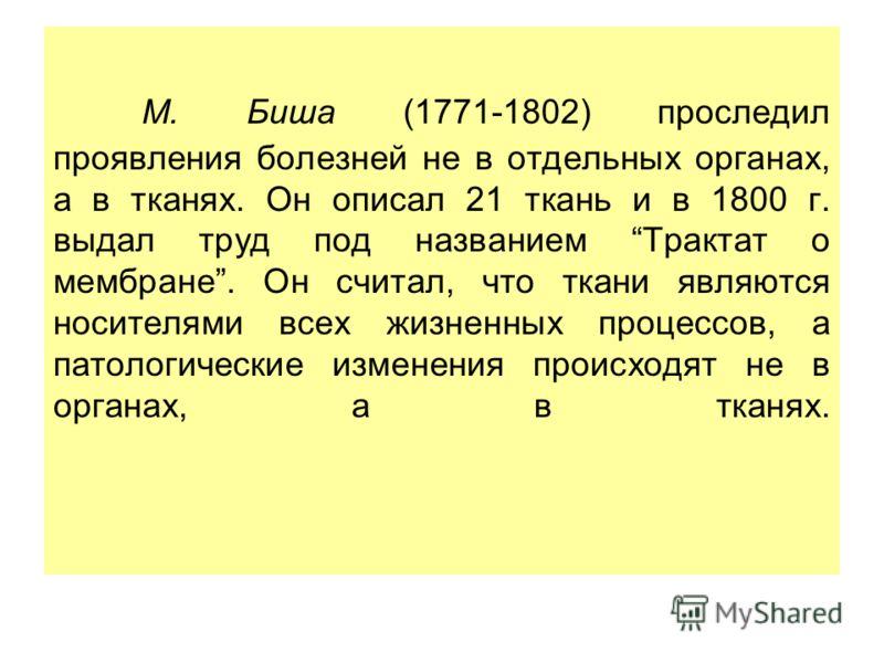 М. Биша (1771-1802) проследил проявления болезней не в отдельных органах, а в тканях. Он описал 21 ткань и в 1800 г. выдал труд под названием Трактат о мембране. Он считал, что ткани являются носителями всех жизненных процессов, а патологические изме