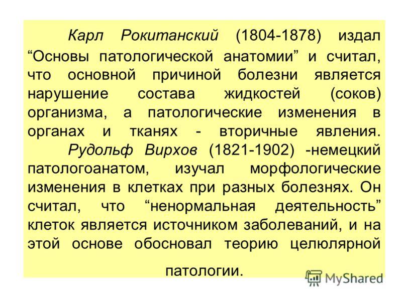 Карл Рокитанский (1804-1878) издал Основы патологической анатомии и считал, что основной причиной болезни является нарушение состава жидкостей (соков) организма, а патологические изменения в органах и тканях - вторичные явления. Рудольф Вирхов (1821-