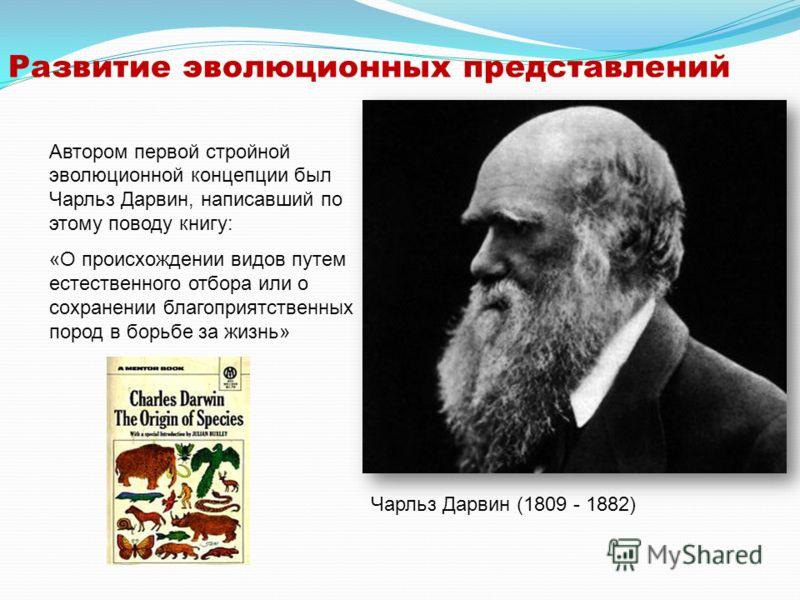 Развитие эволюционных представлений Автором первой стройной эволюционной концепции был Чарльз Дарвин, написавший по этому поводу книгу: «О происхождении видов путем естественного отбора или о сохранении благоприятственных пород в борьбе за жизнь» Чар