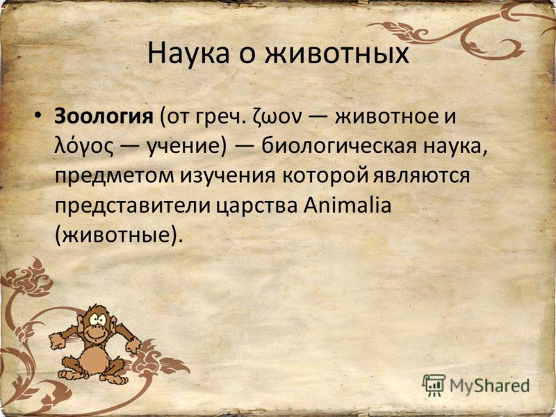 Наука о животных Зоология (от греч. ζωον животное и λόγος учение) биологическая наука, предметом изучения которой являются представители царства Animalia (животные).
