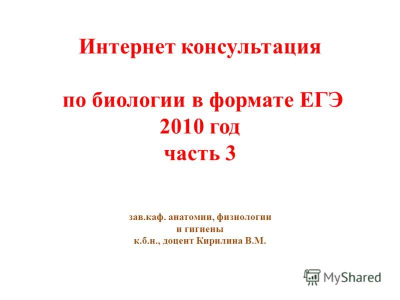 Интернет консультация по биологии в формате ЕГЭ 2010 год часть 3 зав.каф. анатомии, физиологии и гигиены к.б.н., доцент Кирилина В.М.