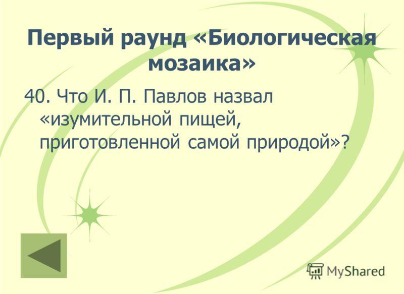 Первый раунд «Биологическая мозаика» 40. Что И. П. Павлов назвал «изумительной пищей, приготовленной самой природой»?