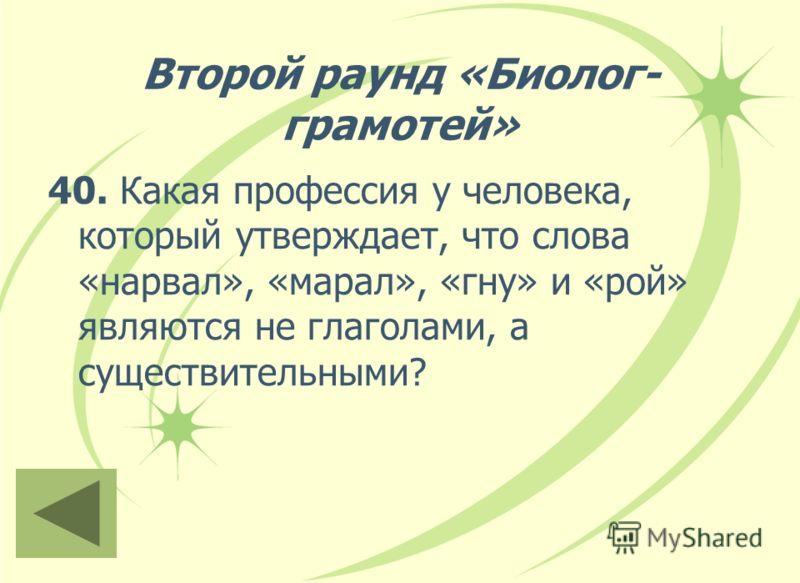 Второй раунд «Биолог- грамотей» 40. Какая профессия у человека, который утверждает, что слова «нарвал», «марал», «гну» и «рой» являются не глаголами, а существительными?
