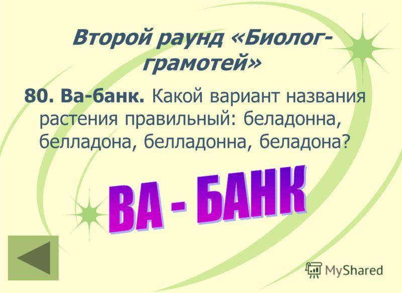 Второй раунд «Биолог- грамотей» 80. Ва-банк. Какой вариант названия растения правильный: беладонна, белладона, белладонна, беладона?