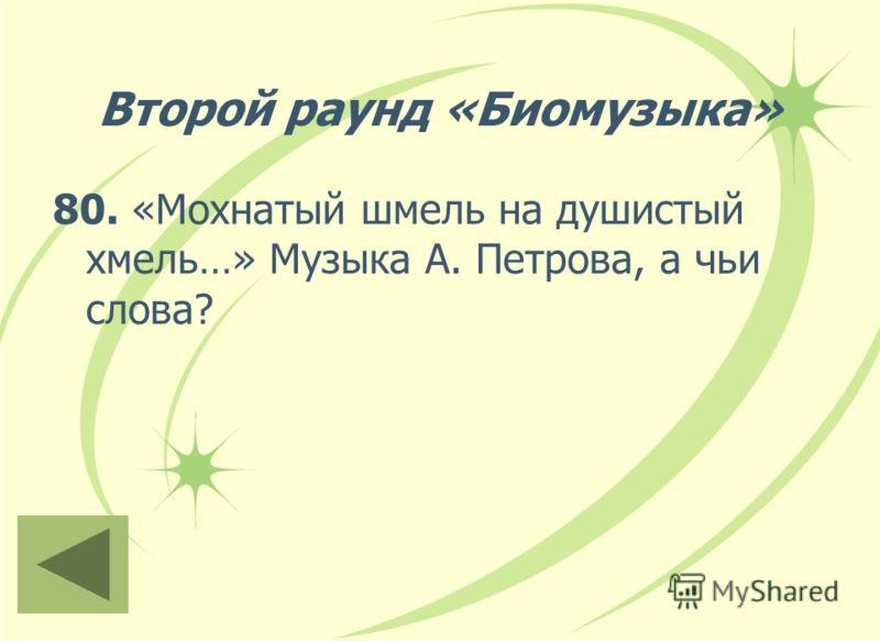 Второй раунд «Биомузыка» 80. «Мохнатый шмель на душистый хмель…» Музыка А. Петрова, а чьи слова?