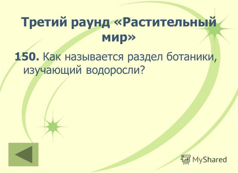 Третий раунд «Растительный мир» 150. Как называется раздел ботаники, изучающий водоросли?