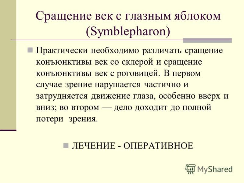 Сращение век с глазным яблоком (Symblepharon) Практически необходимо различать сращение конъюнктивы век со склерой и сращение конъюнктивы век с роговицей. В первом случае зрение нарушается частично и затрудняется движение глаза, особенно вверх и вниз