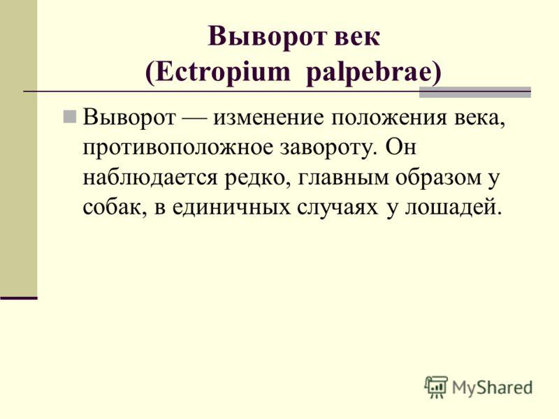 Выворот век (Ectropium palpebrae) Выворот изменение положения века, противоположное завороту. Он наблюдается редко, главным образом у собак, в единичных случаях у лошадей.