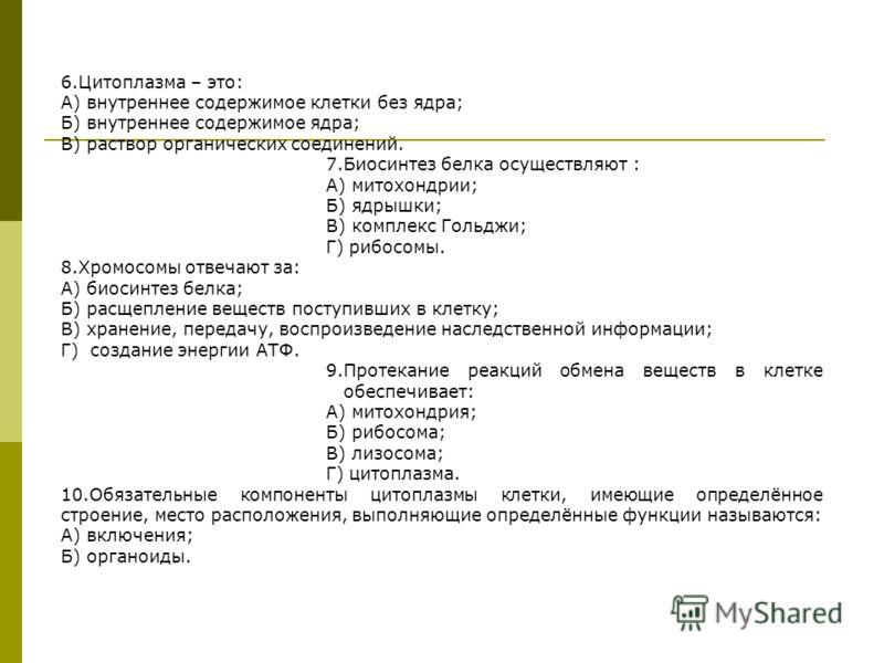 6.Цитоплазма – это: А) внутреннее содержимое клетки без ядра; Б) внутреннее содержимое ядра; В) раствор органических соединений. 7.Биосинтез белка осуществляют : А) митохондрии; Б) ядрышки; В) комплекс Гольджи; Г) рибосомы. 8.Хромосомы отвечают за: А