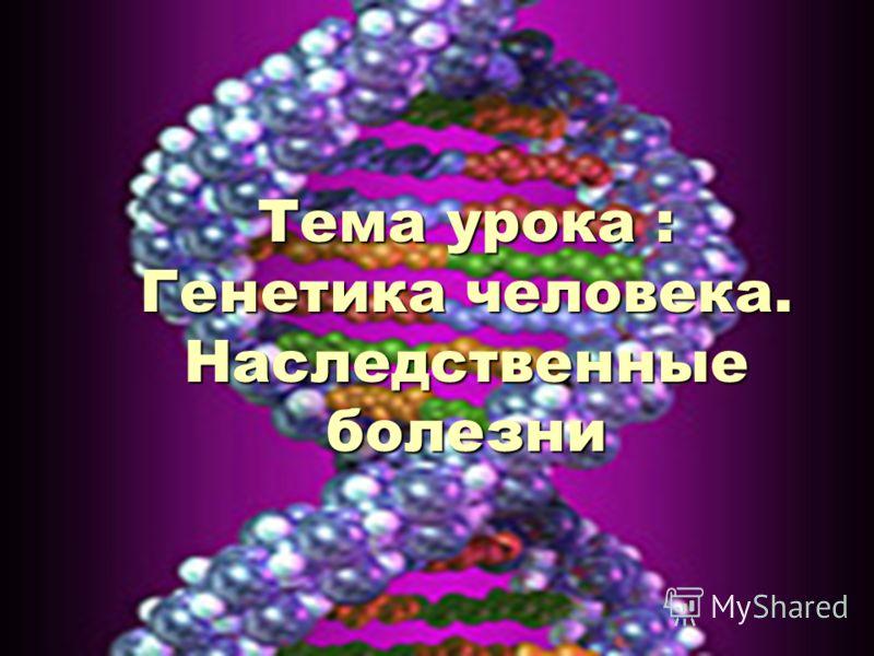 Тема урока : Генетика человека. Наследственные болезни