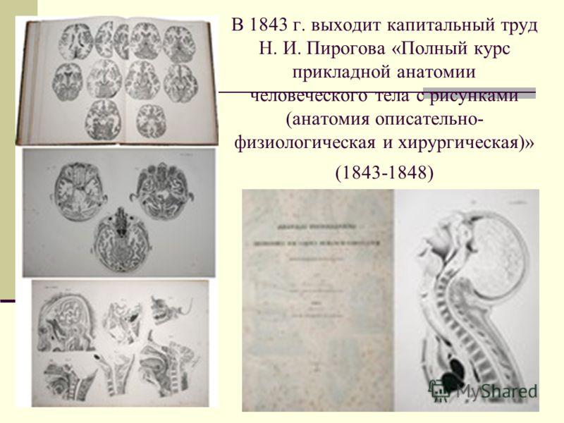 В 1843 г. выходит капитальный труд Н. И. Пирогова «Полный курс прикладной анатомии человеческого тела с рисунками (анатомия описательно- физиологическая и хирургическая)» (1843-1848)