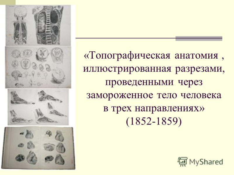 «Топографическая анатомия, иллюстрированная разрезами, проведенными через замороженное тело человека в трех направлениях» (1852-1859)
