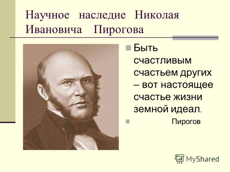 Научное наследие Николая Ивановича Пирогова Быть счастливым счастьем других – вот настоящее счастье жизни земной идеал. Пирогов
