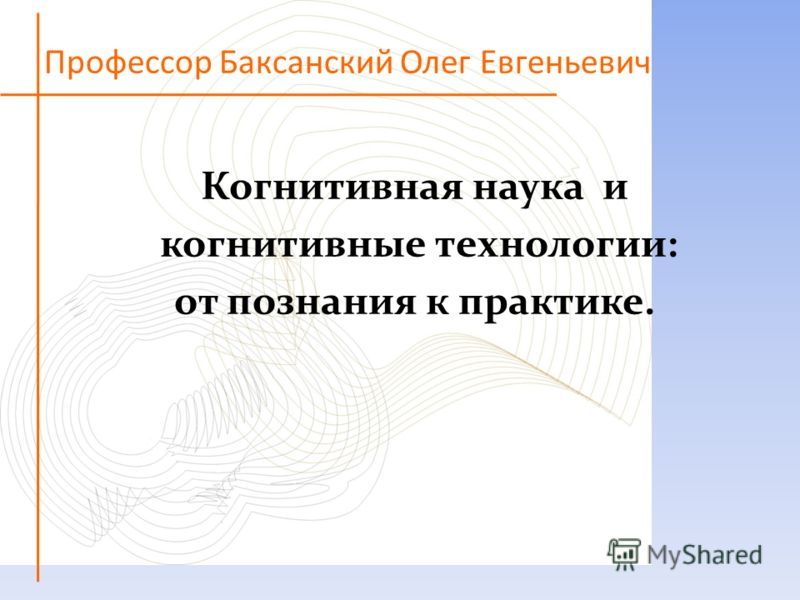 Профессор Баксанский Олег Евгеньевич Когнитивная наука и когнитивные технологии: от познания к практике.