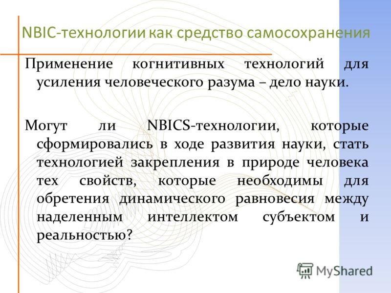NBIC-технологии как средство самосохранения Применение когнитивных технологий для усиления человеческого разума – дело науки. Могут ли NBICS-технологии, которые сформировались в ходе развития науки, стать технологией закрепления в природе человека те