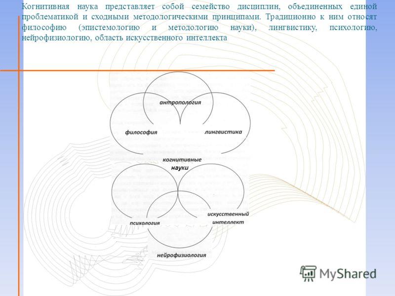Когнитивная наука представляет собой семейство дисциплин, объединенных единой проблематикой и сходными методологическими принципами. Традиционно к ним относят философию (эпистемологию и методологию науки), лингвистику, психологию, нейрофизиологию, об