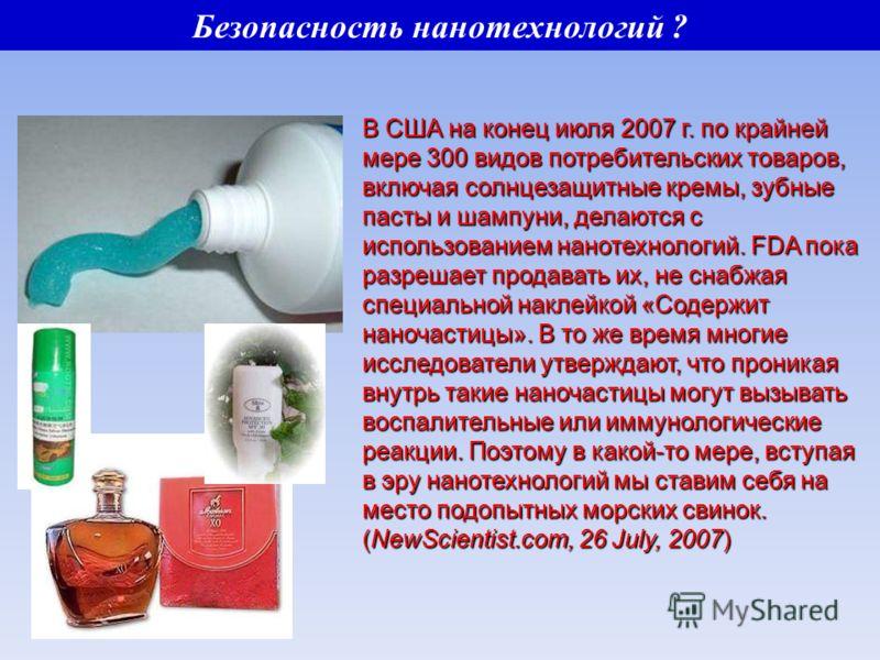 В США на конец июля 2007 г. по крайней мере 300 видов потребительских товаров, включая солнцезащитные кремы, зубные пасты и шампуни, делаются с использованием нанотехнологий. FDA пока разрешает продавать их, не снабжая специальной наклейкой «Содержит