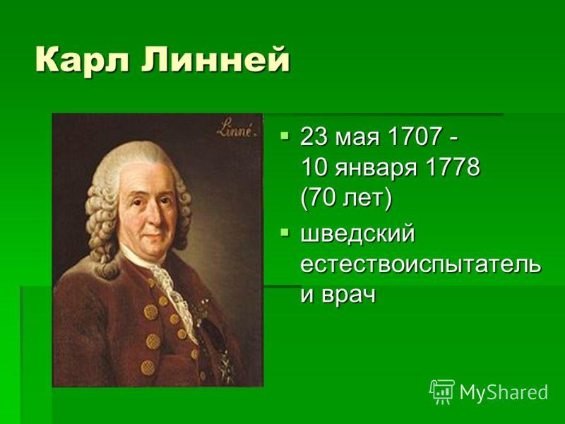 Карл Линней 23 мая 1707 - 10 января 1778 (70 лет) 23 мая 1707 - 10 января 1778 (70 лет) шведский естествоиспытатель и врач шведский естествоиспытатель и врач