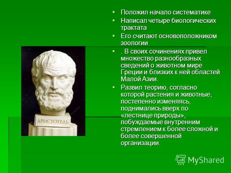Положил начало систематике Положил начало систематике Написал четыре биологических трактата Написал четыре биологических трактата Его считают основоположником зоологии Его считают основоположником зоологии. В своих сочинениях привел множество разнооб