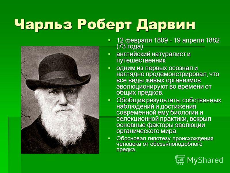 Чарльз Роберт Дарвин 12 февраля 1809 - 19 апреля 1882 (73 года) 12 февраля 1809 - 19 апреля 1882 (73 года) английский натуралист и путешественник английский натуралист и путешественник одним из первых осознал и наглядно продемонстрировал, что все вид