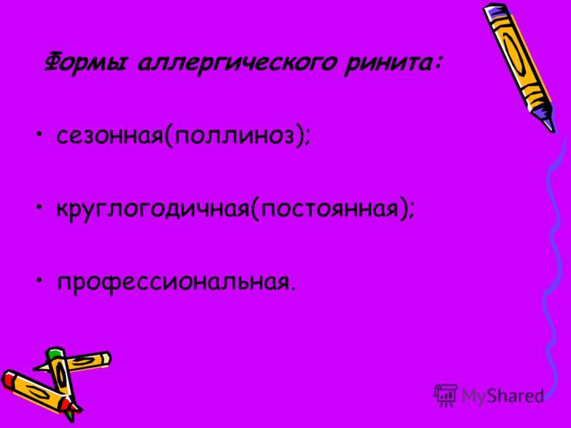 Формы аллергического ринита: сезонная(поллиноз); круглогодичная(постоянная); профессиональная.