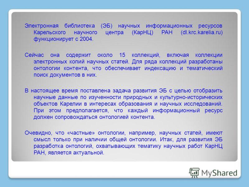 Электронная библиотека (ЭБ) научных информационных ресурсов Карельского научного центра (КарНЦ) РАН (dl.krc.karelia.ru) функционирует с 2004. Сейчас она содержит около 15 коллекций, включая коллекции электронных копий научных статей. Для ряда коллекц