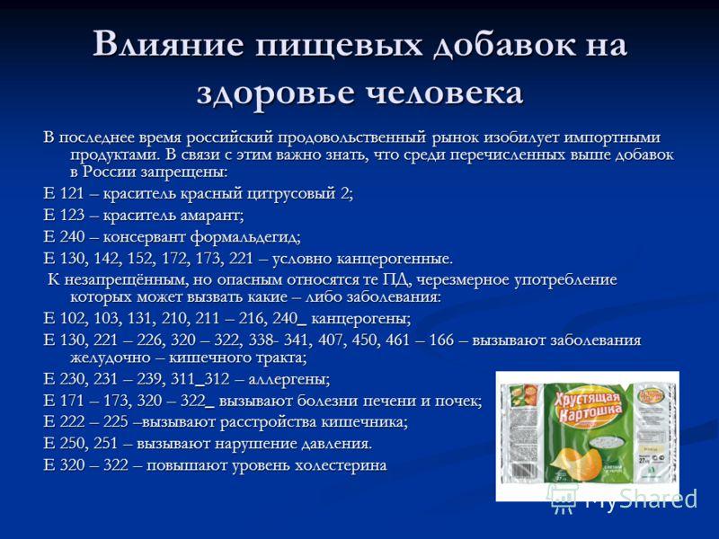 Влияние пищевых добавок на здоровье человека В последнее время российский продовольственный рынок изобилует импортными продуктами. В связи с этим важно знать, что среди перечисленных выше добавок в России запрещены: Е 121 – краситель красный цитрусов