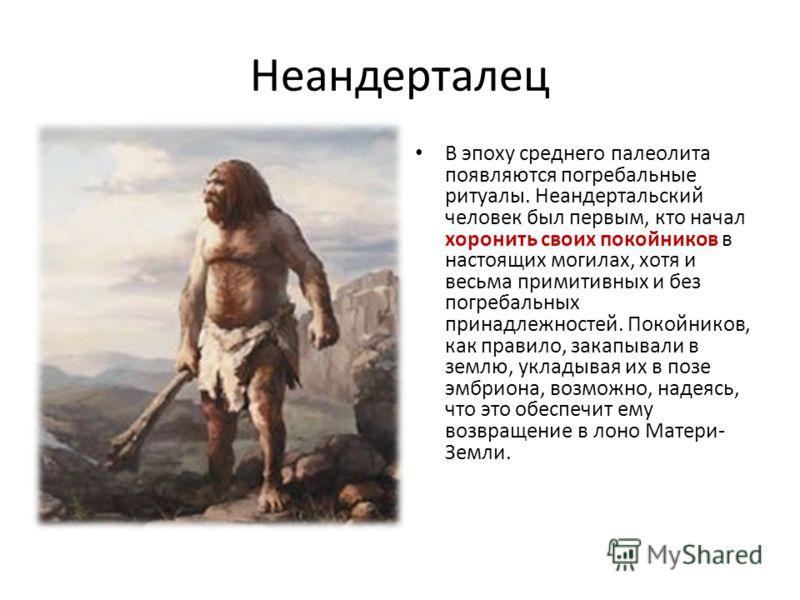 Неандерталец В эпоху среднего палеолита появляются погребальные ритуалы. Неандертальский человек был первым, кто начал хоронить своих покойников в настоящих могилах, хотя и весьма примитивных и без погребальных принадлежностей. Покойников, как правил