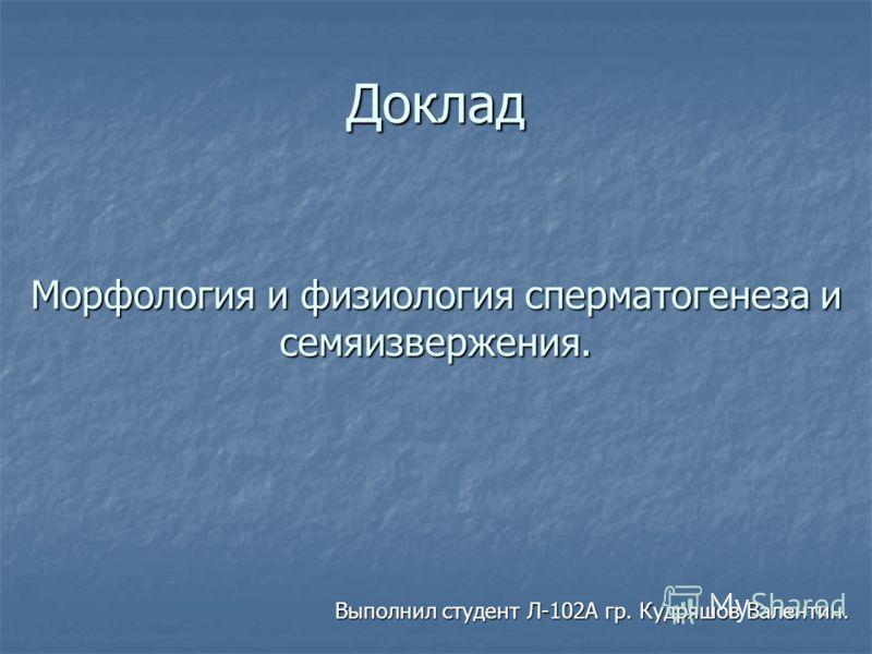 Доклад Выполнил студент Л-102А гр. Кудряшов Валентин. Морфология и физиология сперматогенеза и семяизвержения.