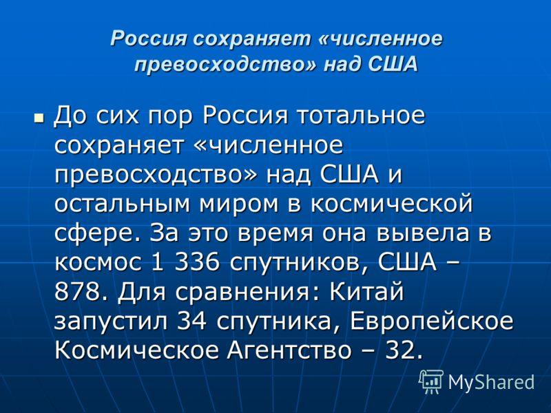 Россия сохраняет «численное превосходство» над США До сих пор Россия тотальное сохраняет «численное превосходство» над США и остальным миром в космической сфере. За это время она вывела в космос 1 336 спутников, США – 878. Для сравнения: Китай запуст