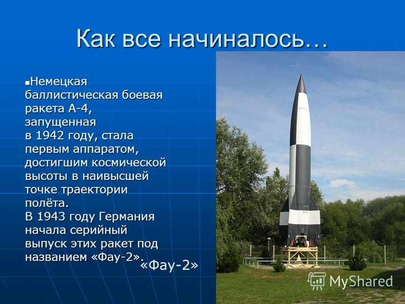 Как все начиналось… Немецкая баллистическая боевая ракета А-4, запущенная в 1942 году, стала первым аппаратом, достигшим космической высоты в наивысшей точке траектории полёта. В 1943 году Германия начала серийный выпуск этих ракет под названием «Фау
