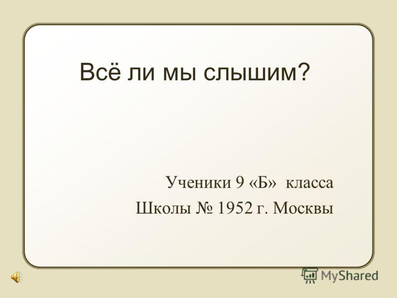 Всё ли мы слышим? Ученики 9 «Б» класса Школы 1952 г. Москвы