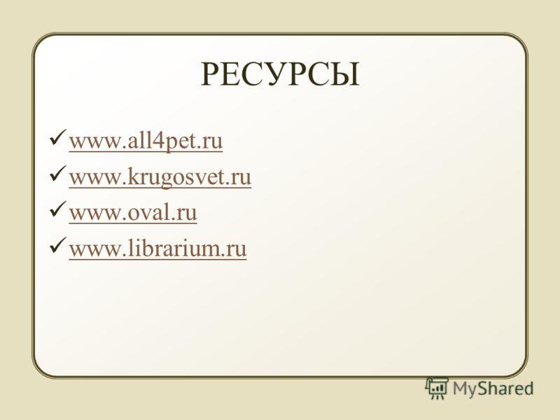 РЕСУРСЫ www.all4pet.ru www.all4pet.ru www.krugosvet.ru www.oval.ru www.librarium.ru