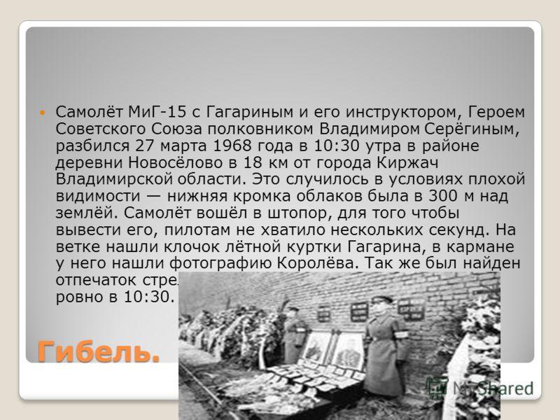 Гибель. Самолёт МиГ-15 с Гагариным и его инструктором, Героем Советского Союза полковником Владимиром Серёгиным, разбился 27 марта 1968 года в 10:30 утра в районе деревни Новосёлово в 18 км от города Киржач Владимирской области. Это случилось в услов