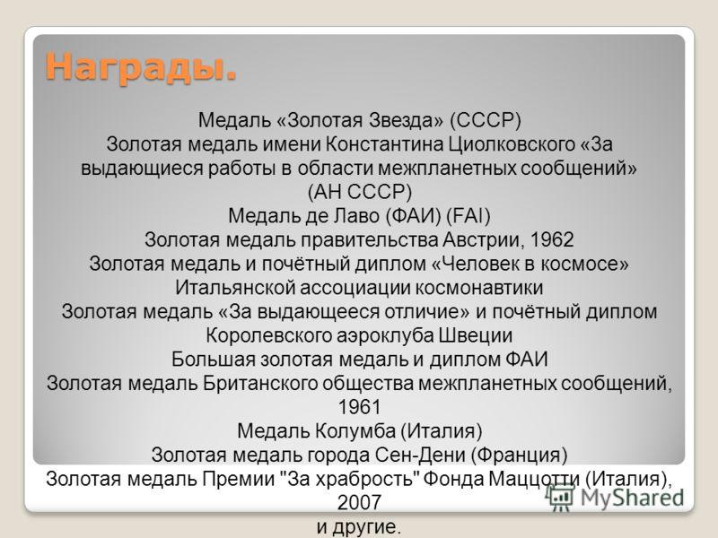 Медаль «Золотая Звезда» (СССР) Золотая медаль имени Константина Циолковского «3а выдающиеся работы в области межпланетных сообщений» (АН СССР) Медаль де Лаво (ФАИ) (FAI) Золотая медаль правительства Австрии, 1962 Золотая медаль и почётный диплом «Чел