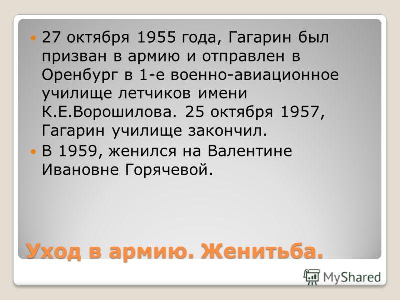 Уход в армию. Женитьба. 27 октября 1955 года, Гагарин был призван в армию и отправлен в Оренбург в 1-е военно-авиационное училище летчиков имени К.Е.Ворошилова. 25 октября 1957, Гагарин училище закончил. В 1959, женился на Валентине Ивановне Горячево