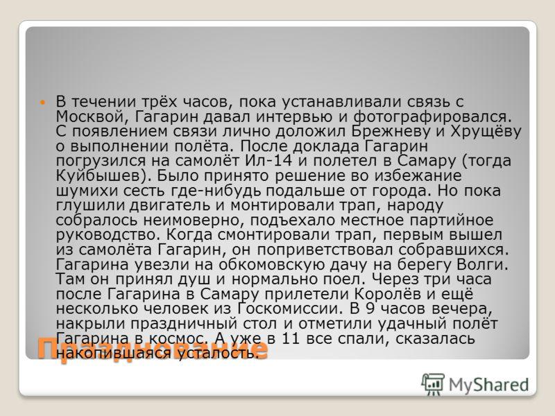 Празднование В течении трёх часов, пока устанавливали связь с Москвой, Гагарин давал интервью и фотографировался. С появлением связи лично доложил Брежневу и Хрущёву о выполнении полёта. После доклада Гагарин погрузился на самолёт Ил-14 и полетел в С