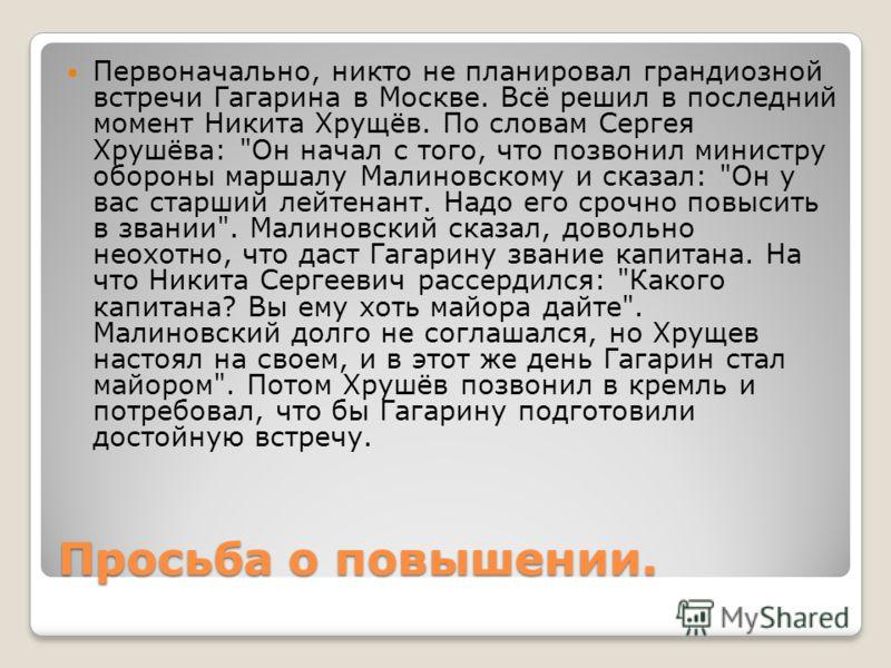 Просьба о повышении. Первоначально, никто не планировал грандиозной встречи Гагарина в Москве. Всё решил в последний момент Никита Хрущёв. По словам Сергея Хрушёва:
