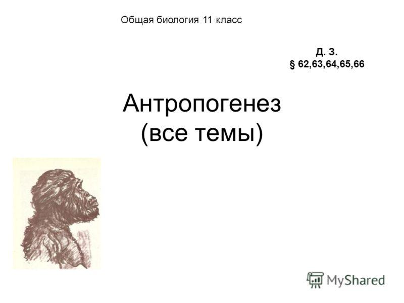 Антропогенез (все темы) Д. З. § 62,63,64,65,66 Общая биология 11 класс