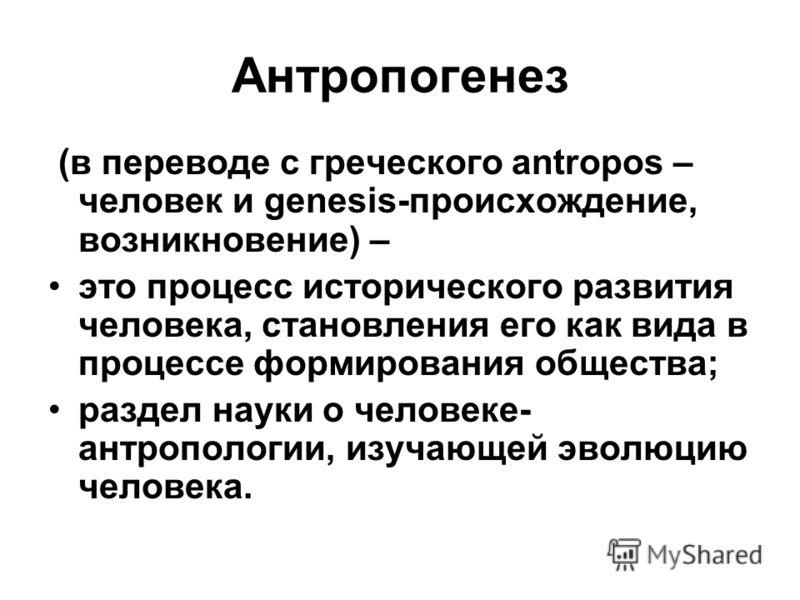Антропогенез (в переводе с греческого antropos – человек и genesis-происхождение, возникновение) – это процесс исторического развития человека, становления его как вида в процессе формирования общества; раздел науки о человеке- антропологии, изучающе