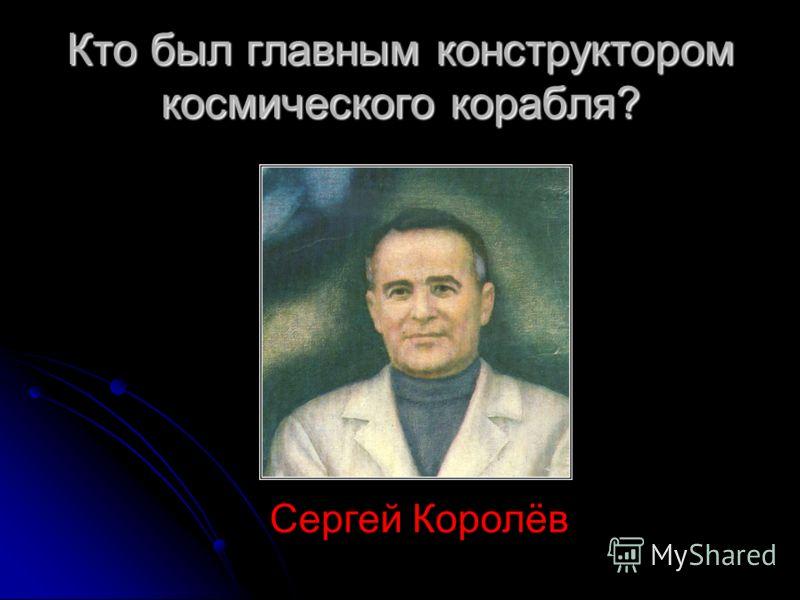 Кто был главным конструктором космического корабля? Сергей Королёв