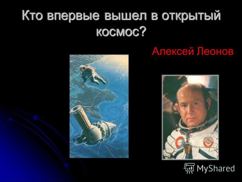 Кто впервые вышел в открытый космос? Алексей Леонов