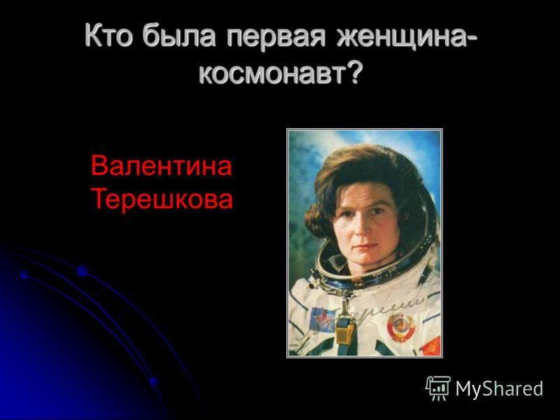 Кто была первая женщина- космонавт? Валентина Терешкова