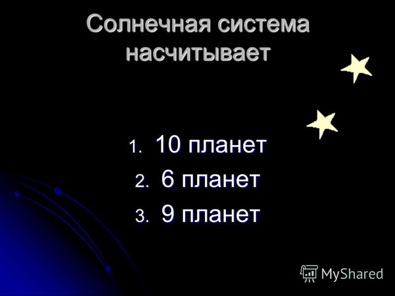 Солнечная система насчитывает 1. 10 планет 2. 6 планет 3. 9 планет