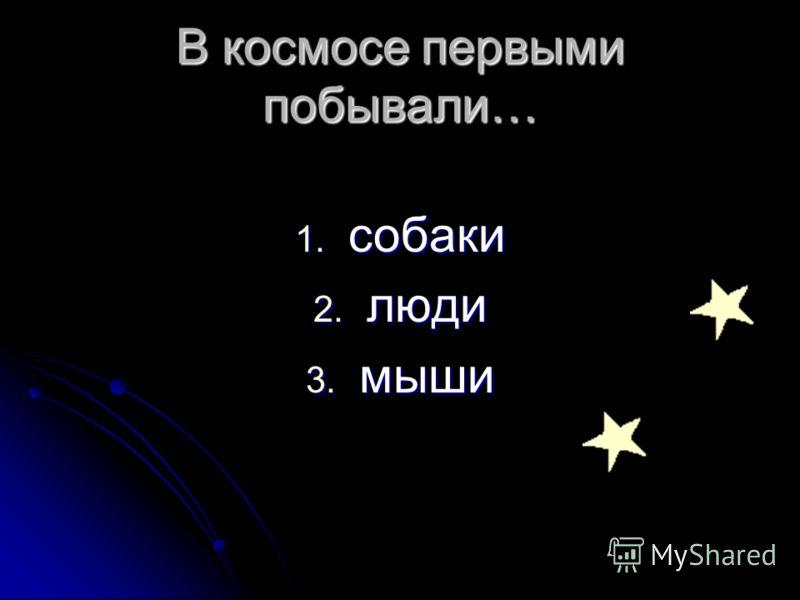 В космосе первыми побывали… 1. собаки 2. люди 3. мыши