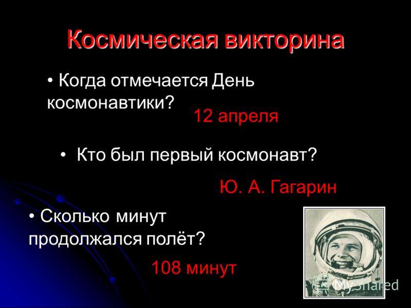 Когда отмечается День космонавтики? 12 апреля Кто был первый космонавт? Ю. А. Гагарин Сколько минут продолжался полёт? 108 минут Космическая викторина